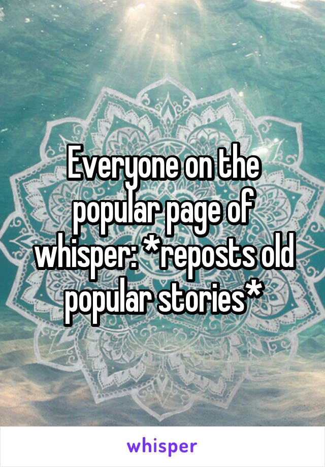 Everyone on the popular page of whisper: *reposts old popular stories*