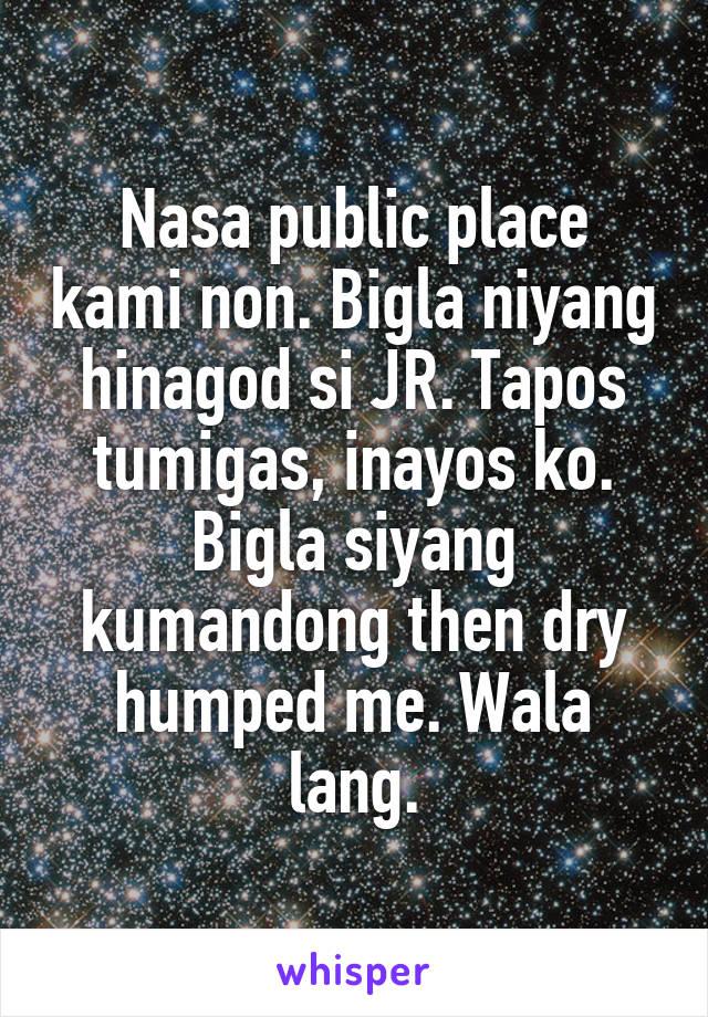 Nasa public place kami non. Bigla niyang hinagod si JR. Tapos tumigas, inayos ko. Bigla siyang kumandong then dry humped me. Wala lang.