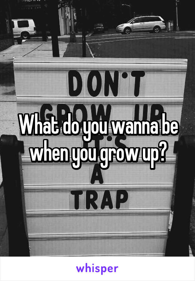 What do you wanna be when you grow up?