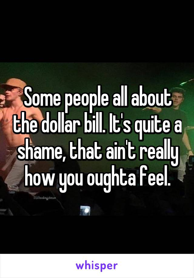 Some people all about the dollar bill. It's quite a shame, that ain't really how you oughta feel.
