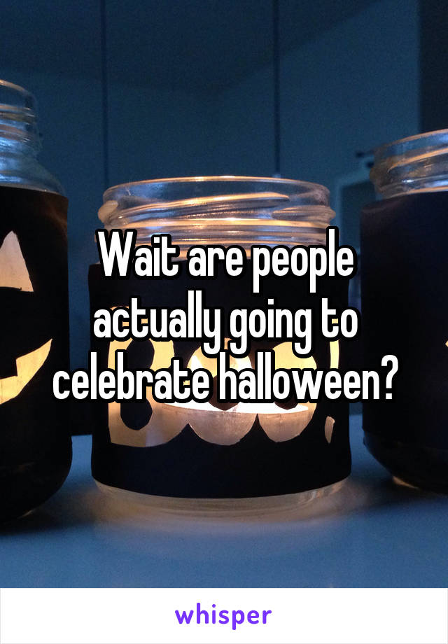 Wait are people actually going to celebrate halloween?