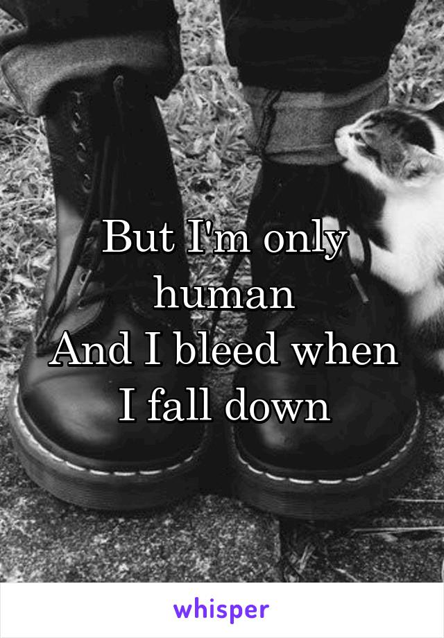 But I'm only human And I bleed when I fall down