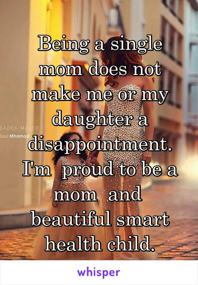 Being a single mom does not make me or my daughter a disappointment. I'm  proud to be a mom  and  beautiful smart health child.