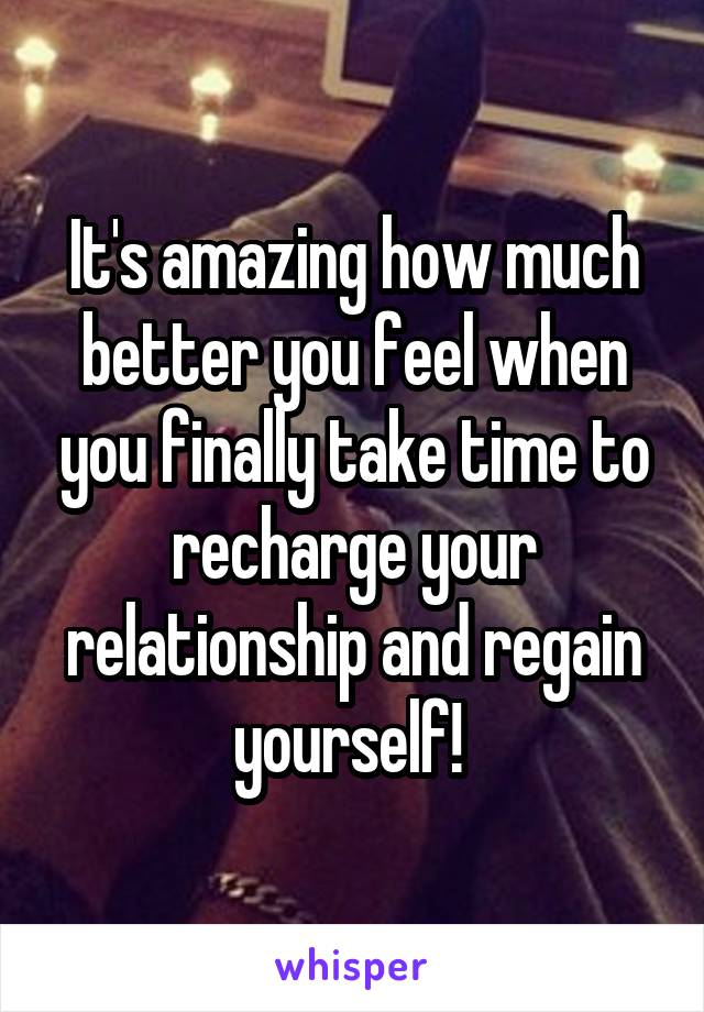 It's amazing how much better you feel when you finally take time to recharge your relationship and regain yourself!