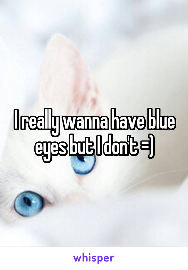 I really wanna have blue eyes but I don't =)