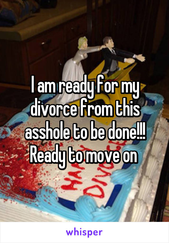I am ready for my divorce from this asshole to be done!!! Ready to move on