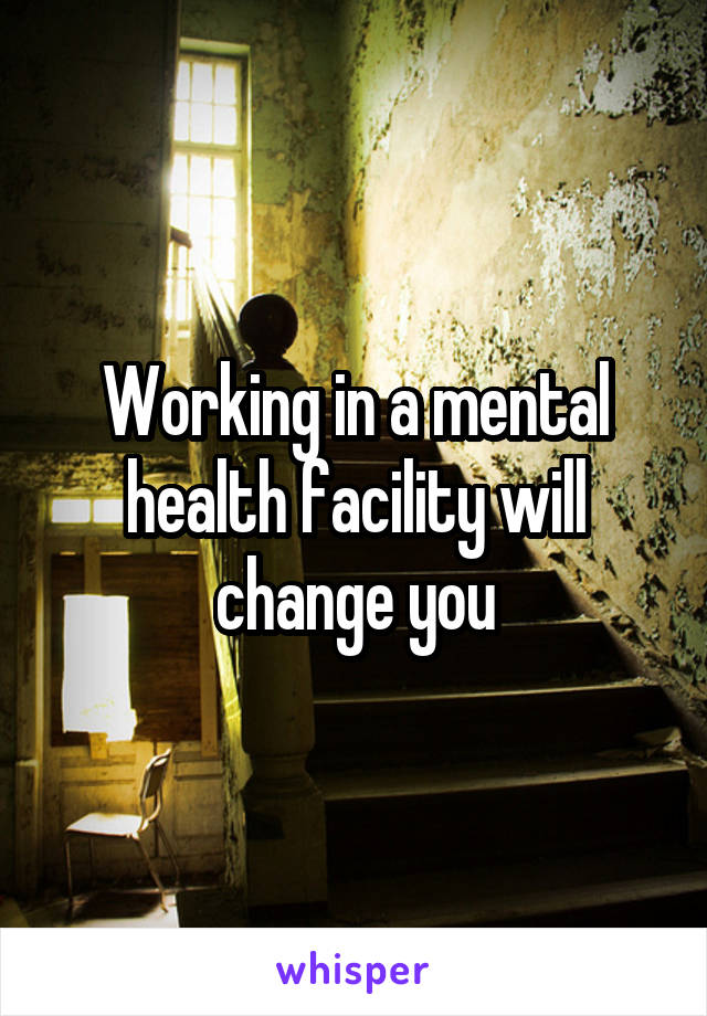 Working in a mental health facility will change you