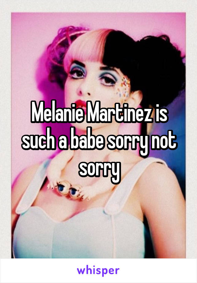 Melanie Martinez is such a babe sorry not sorry
