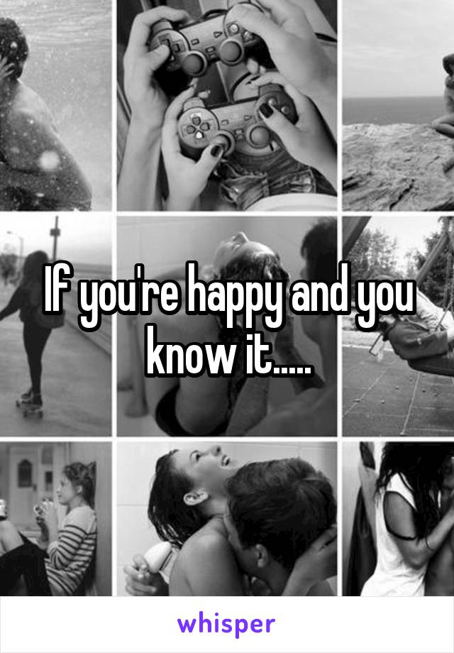 If you're happy and you know it.....