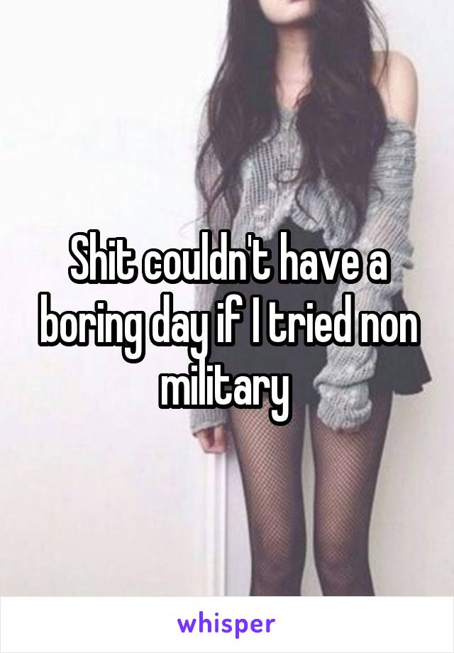 Shit couldn't have a boring day if I tried non military