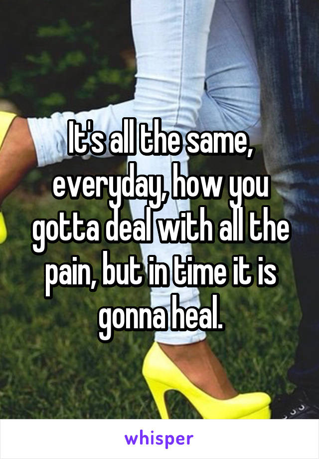 It's all the same, everyday, how you gotta deal with all the pain, but in time it is gonna heal.