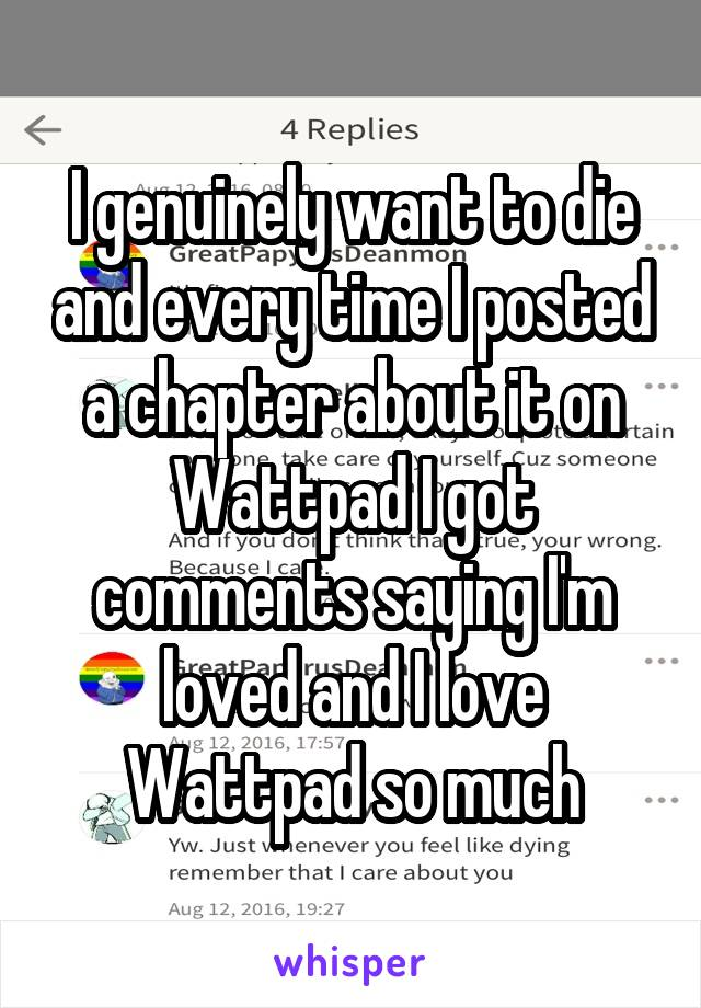 I genuinely want to die and every time I posted a chapter about it on Wattpad I got comments saying I'm loved and I love Wattpad so much