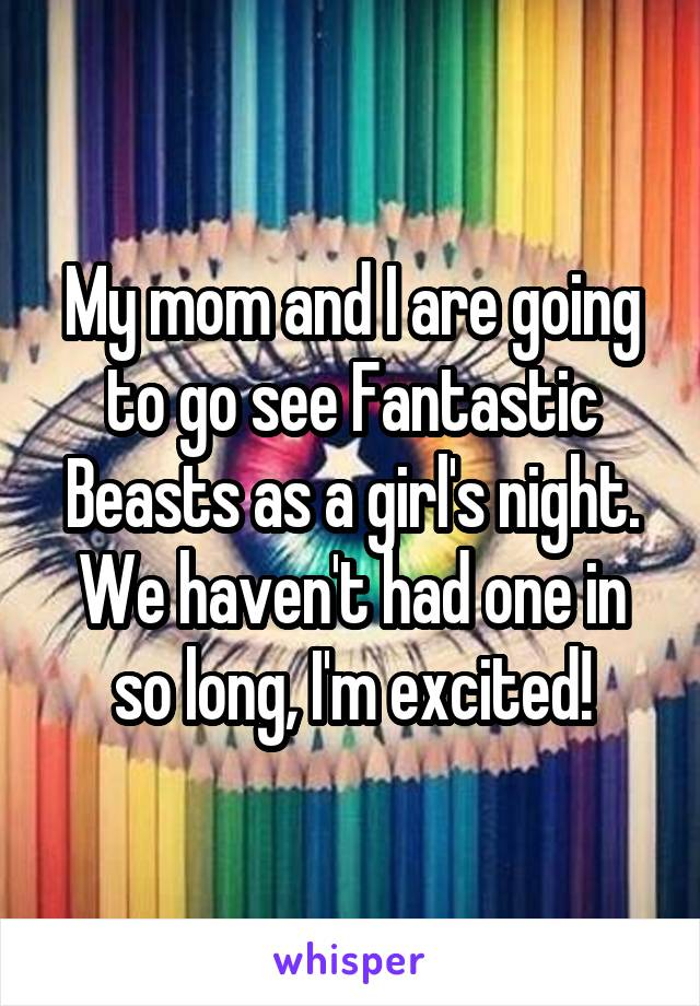 My mom and I are going to go see Fantastic Beasts as a girl's night. We haven't had one in so long, I'm excited!