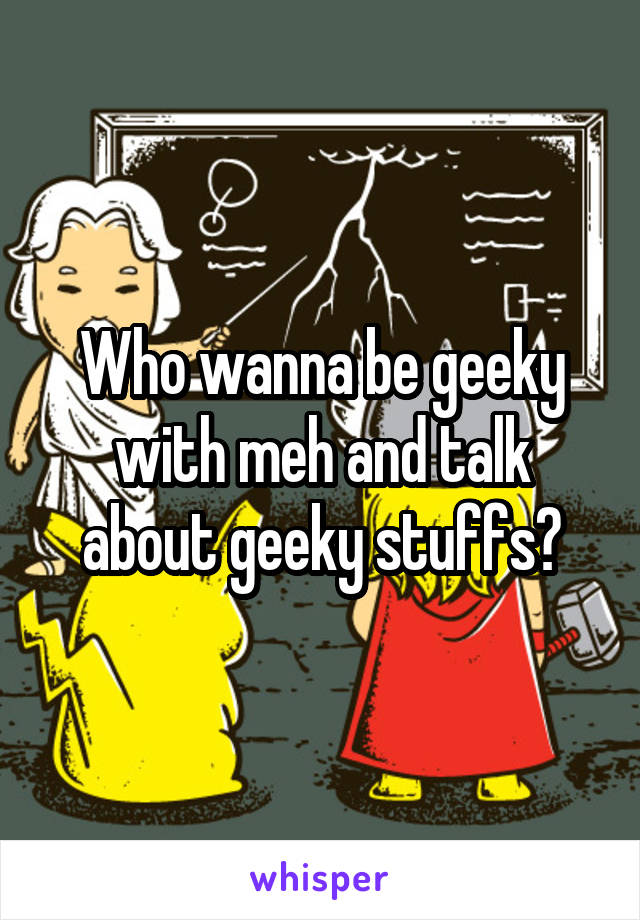Who wanna be geeky with meh and talk about geeky stuffs?