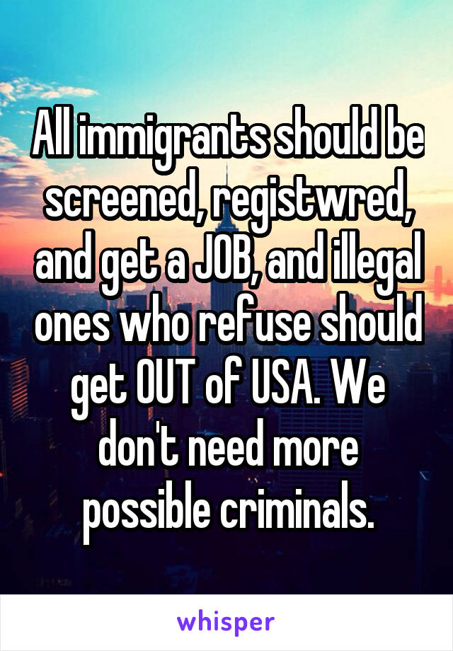 All immigrants should be screened, registwred, and get a JOB, and illegal ones who refuse should get OUT of USA. We don't need more possible criminals.