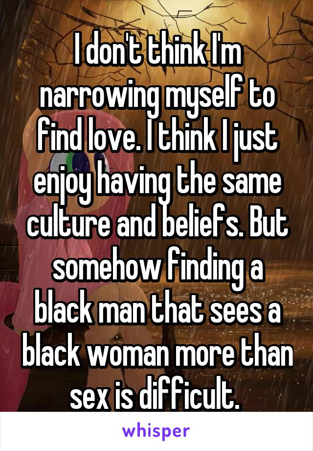 I don't think I'm narrowing myself to find love. I think I just enjoy having the same culture and beliefs. But somehow finding a black man that sees a black woman more than sex is difficult.