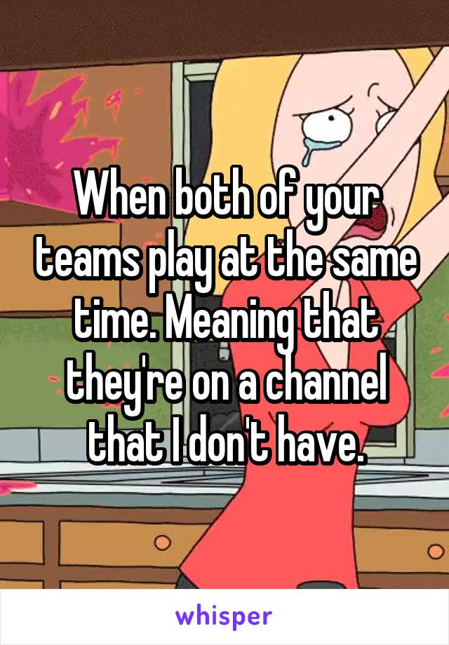 When both of your teams play at the same time. Meaning that they're on a channel that I don't have.