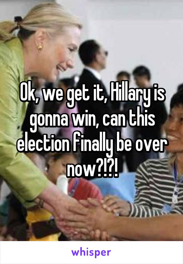 Ok, we get it, Hillary is gonna win, can this election finally be over now?!?!