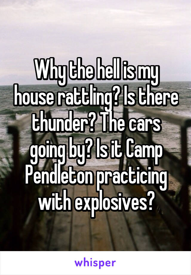 Why the hell is my house rattling? Is there thunder? The cars going by? Is it Camp Pendleton practicing with explosives?