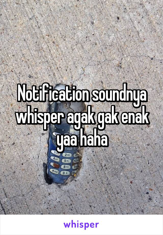 Notification soundnya whisper agak gak enak yaa haha