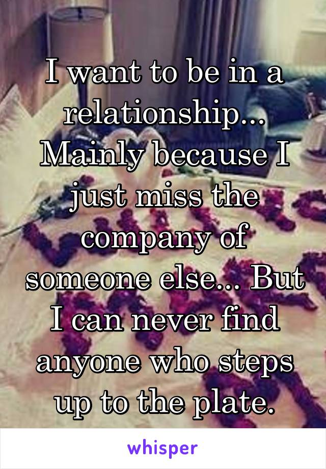 I want to be in a relationship... Mainly because I just miss the company of someone else... But I can never find anyone who steps up to the plate.