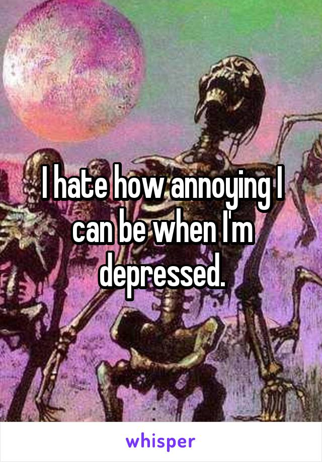 I hate how annoying I can be when I'm depressed.