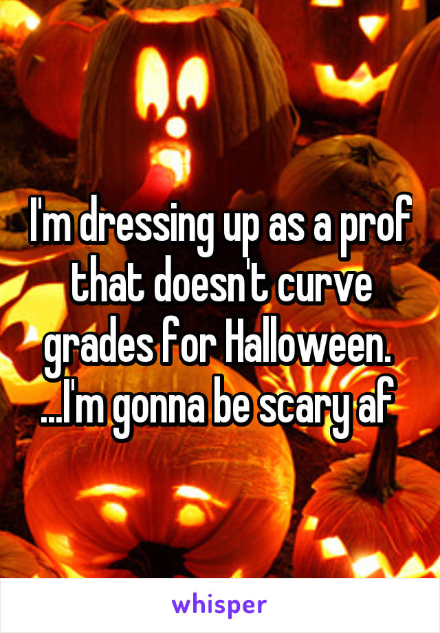 I'm dressing up as a prof that doesn't curve grades for Halloween.  ...I'm gonna be scary af