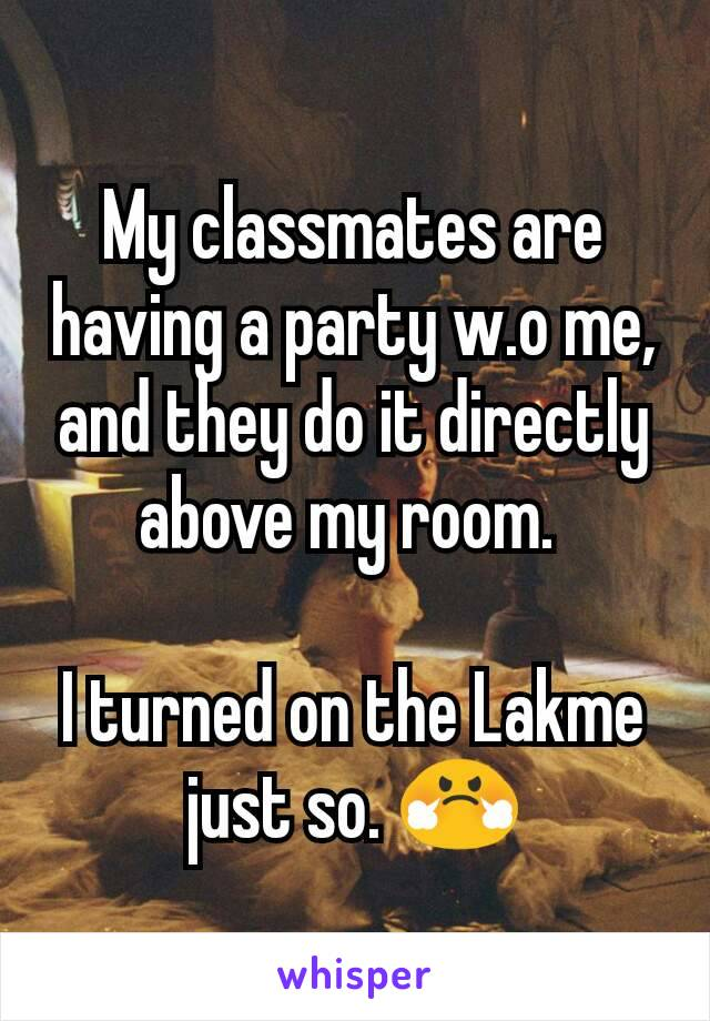 My classmates are having a party w.o me, and they do it directly above my room.   I turned on the Lakme just so. 😤
