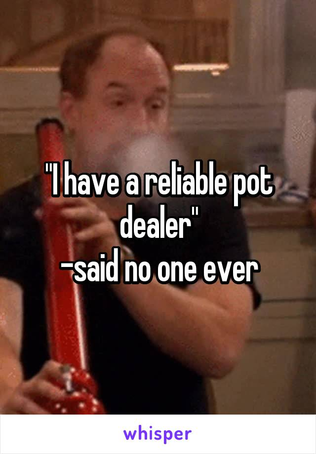 """I have a reliable pot dealer"" -said no one ever"