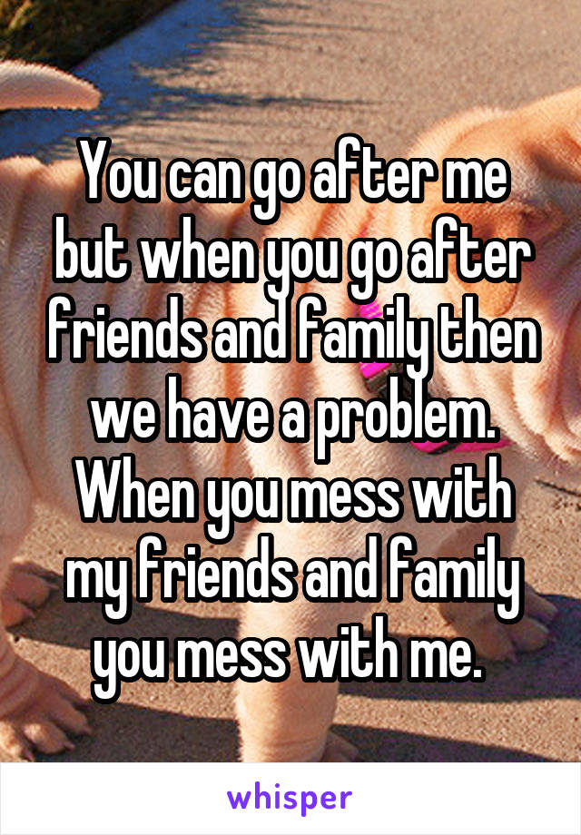 You can go after me but when you go after friends and family then we have a problem. When you mess with my friends and family you mess with me.