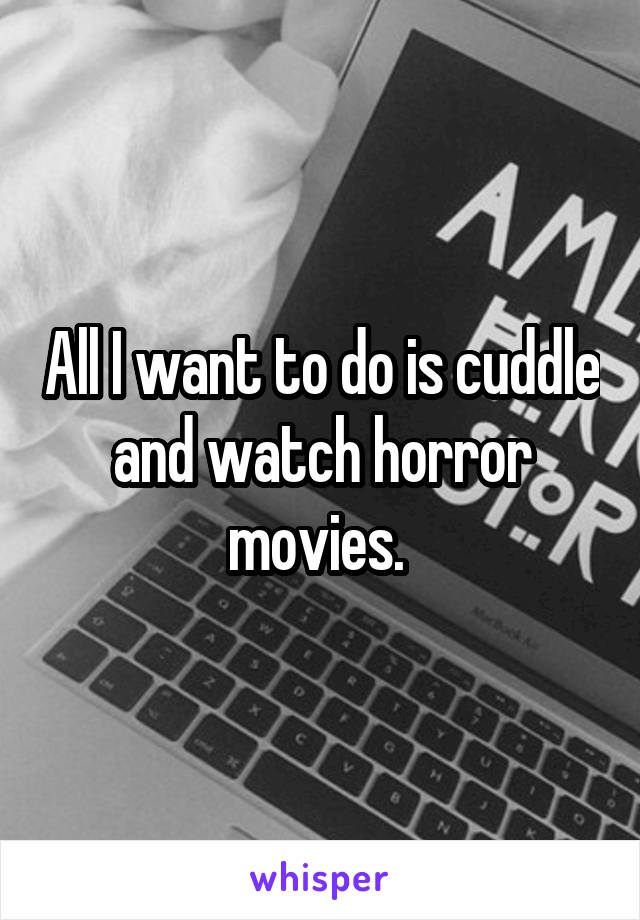 All I want to do is cuddle and watch horror movies.