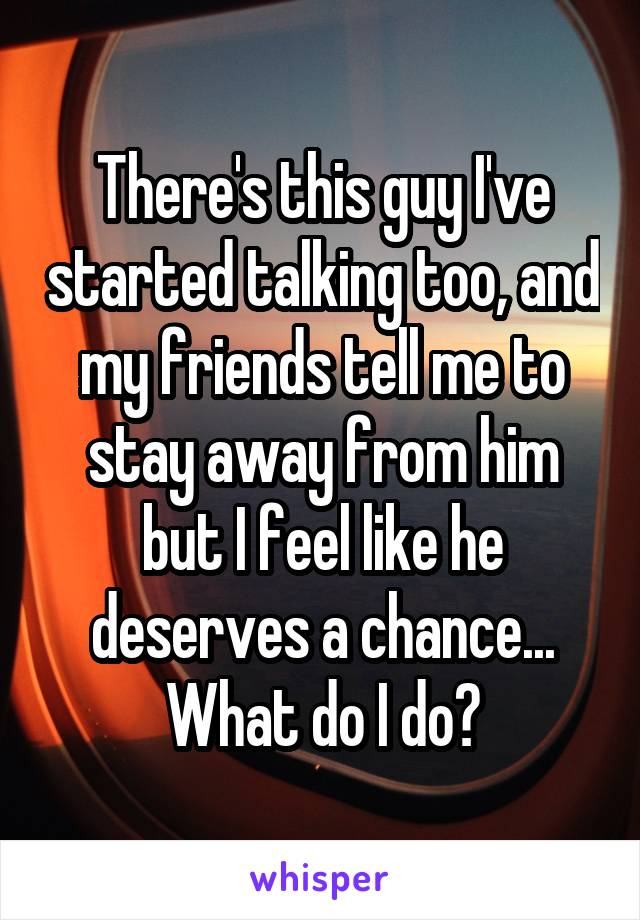 There's this guy I've started talking too, and my friends tell me to stay away from him but I feel like he deserves a chance... What do I do?