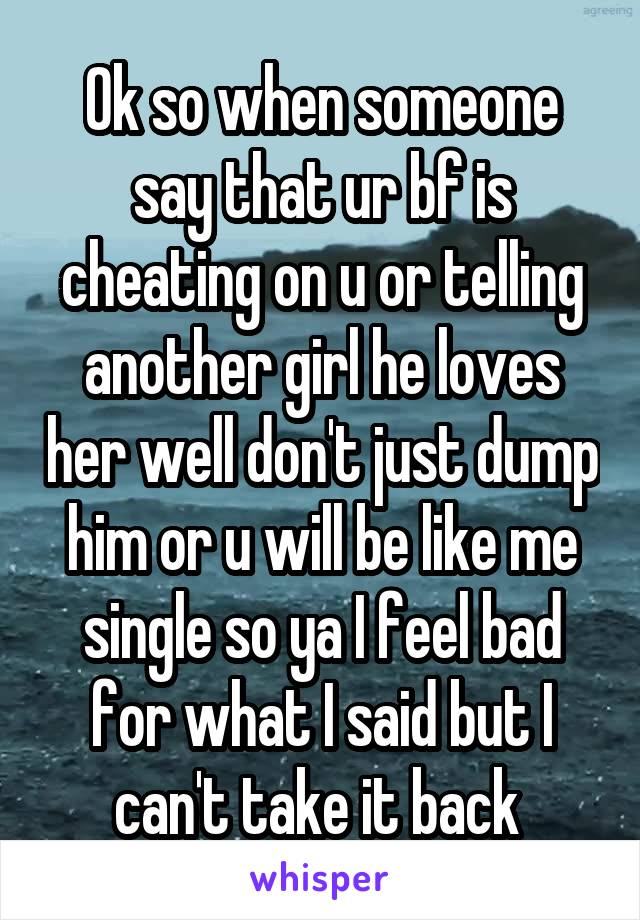 Ok so when someone say that ur bf is cheating on u or telling another girl he loves her well don't just dump him or u will be like me single so ya I feel bad for what I said but I can't take it back