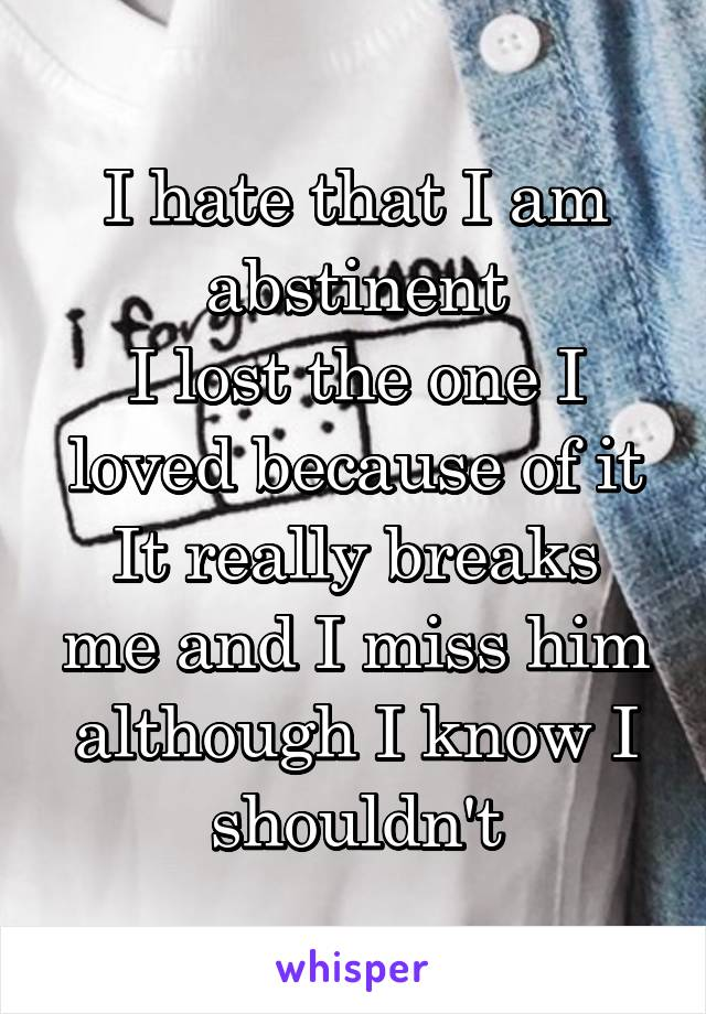 I hate that I am abstinent I lost the one I loved because of it It really breaks me and I miss him although I know I shouldn't