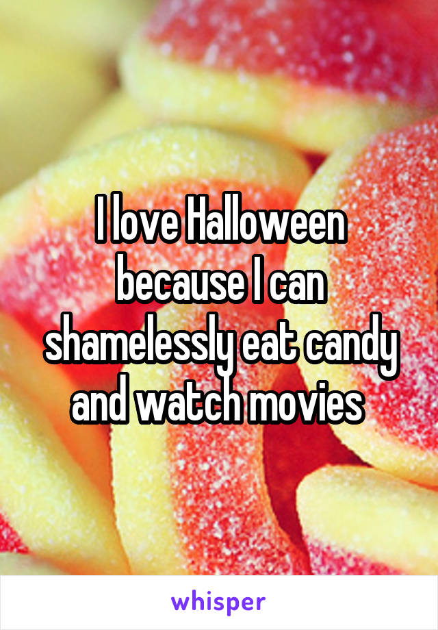 I love Halloween because I can shamelessly eat candy and watch movies
