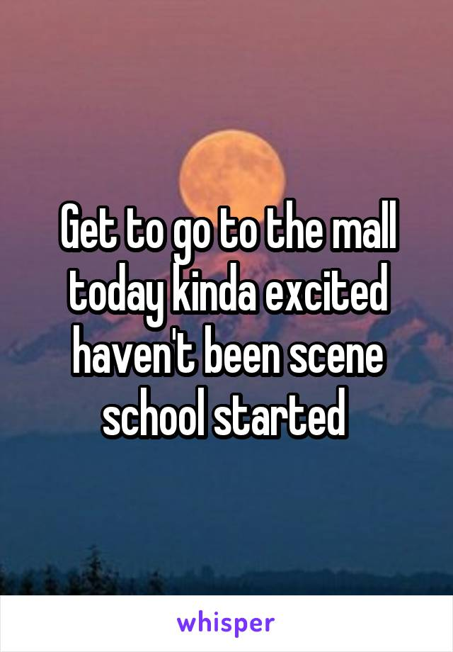 Get to go to the mall today kinda excited haven't been scene school started