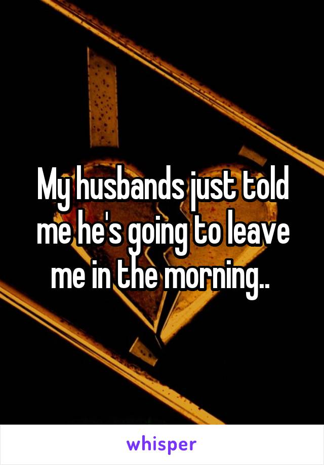 My husbands just told me he's going to leave me in the morning..