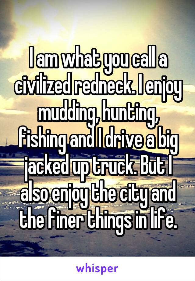 I am what you call a civilized redneck. I enjoy mudding, hunting, fishing and I drive a big jacked up truck. But I also enjoy the city and the finer things in life.
