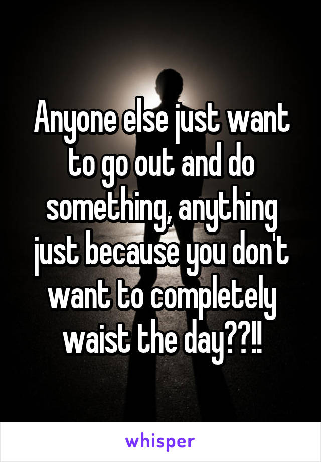 Anyone else just want to go out and do something, anything just because you don't want to completely waist the day??!!