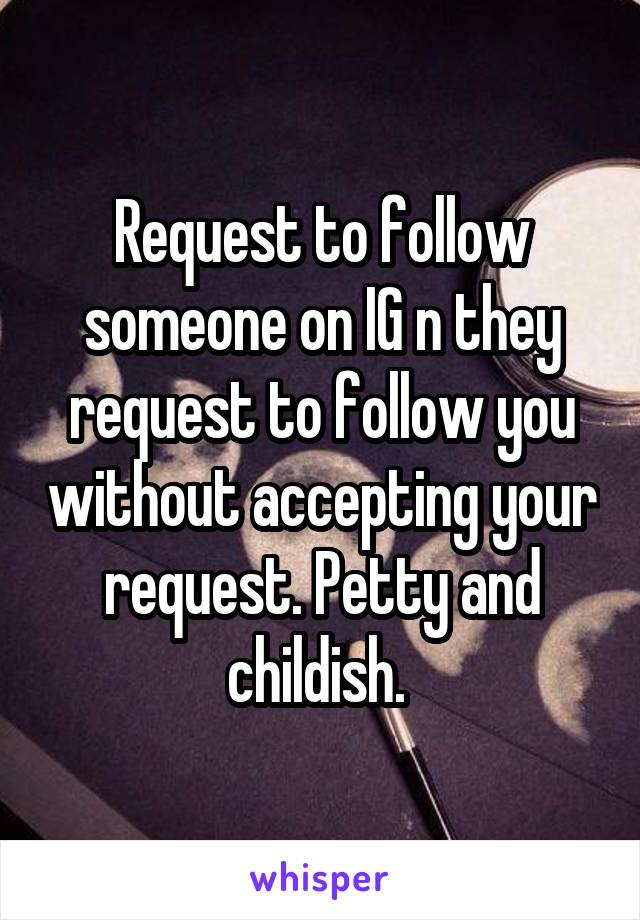 Request to follow someone on IG n they request to follow you without accepting your request. Petty and childish.