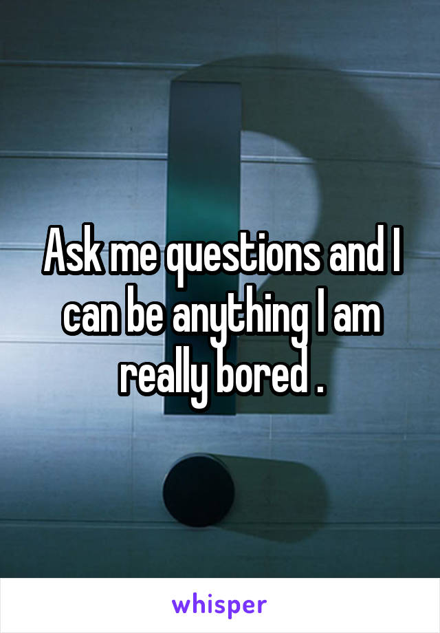 Ask me questions and I can be anything I am really bored .