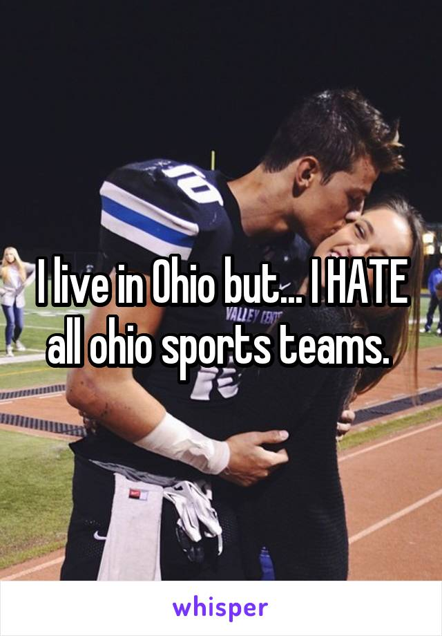 I live in Ohio but... I HATE all ohio sports teams.