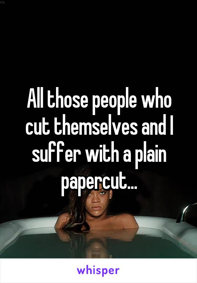 All those people who cut themselves and I suffer with a plain papercut...