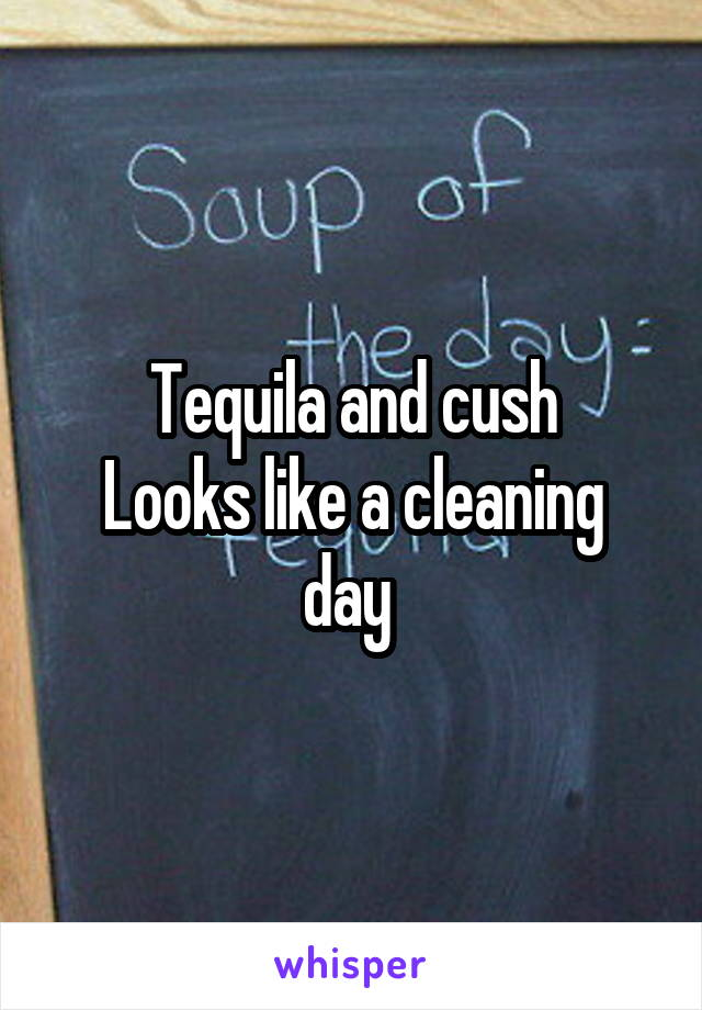 Tequila and cush Looks like a cleaning day