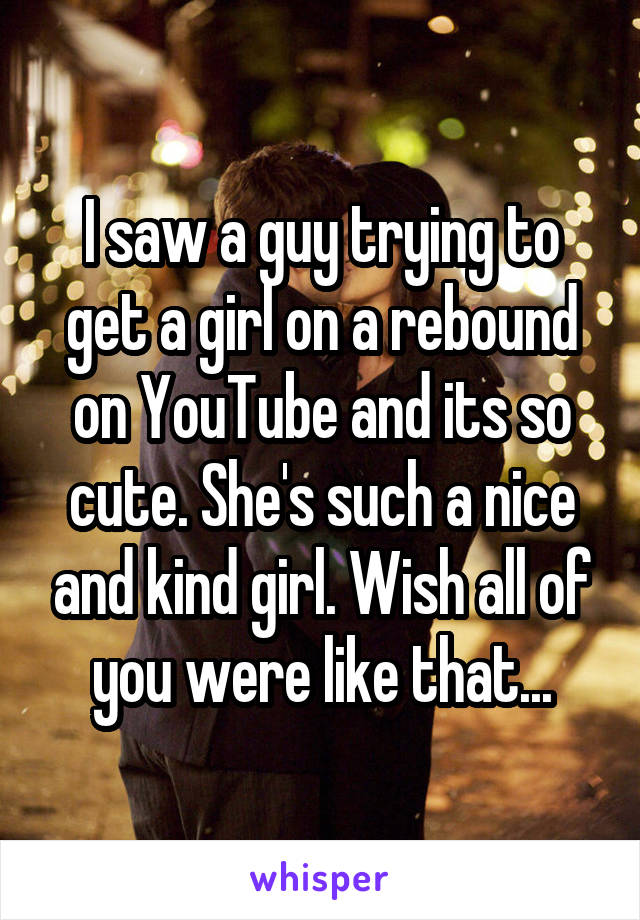 I saw a guy trying to get a girl on a rebound on YouTube and its so cute. She's such a nice and kind girl. Wish all of you were like that...
