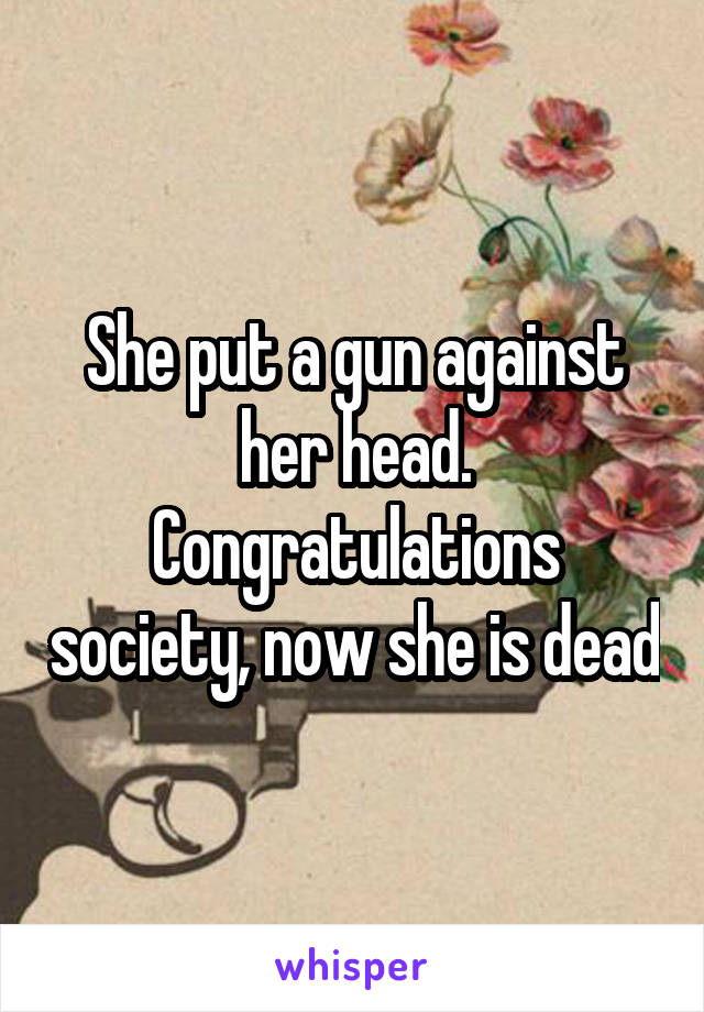 She put a gun against her head. Congratulations society, now she is dead