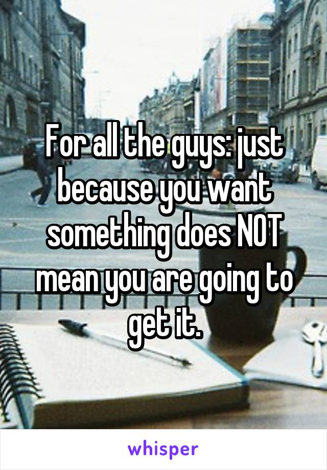 For all the guys: just because you want something does NOT mean you are going to get it.