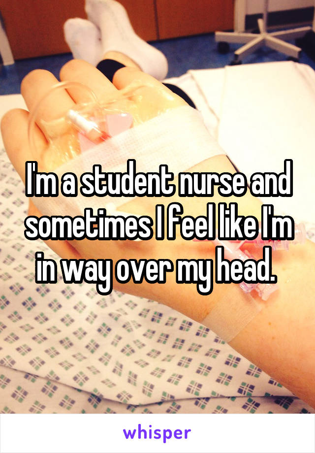 I'm a student nurse and sometimes I feel like I'm in way over my head.