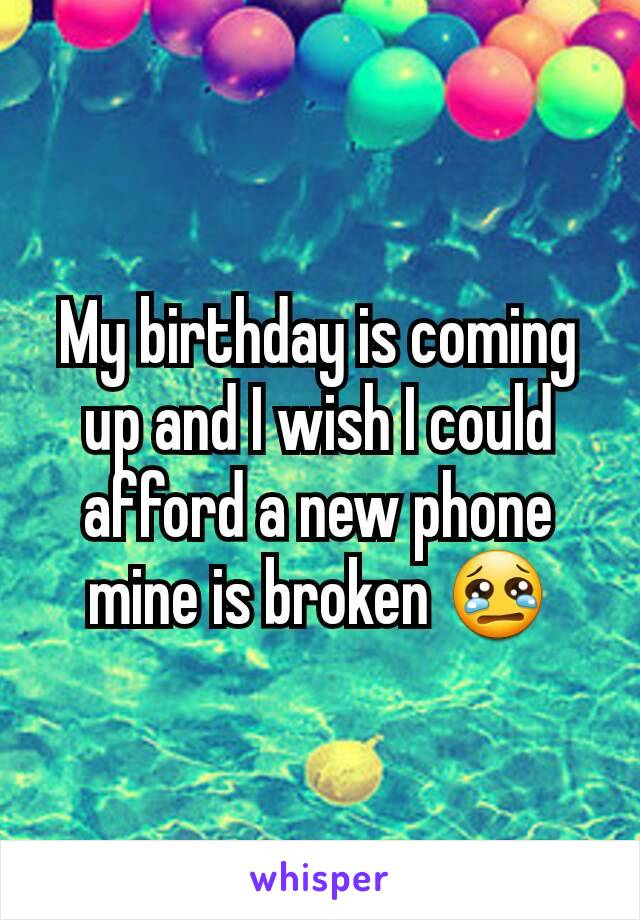 My birthday is coming up and I wish I could afford a new phone mine is broken 😢
