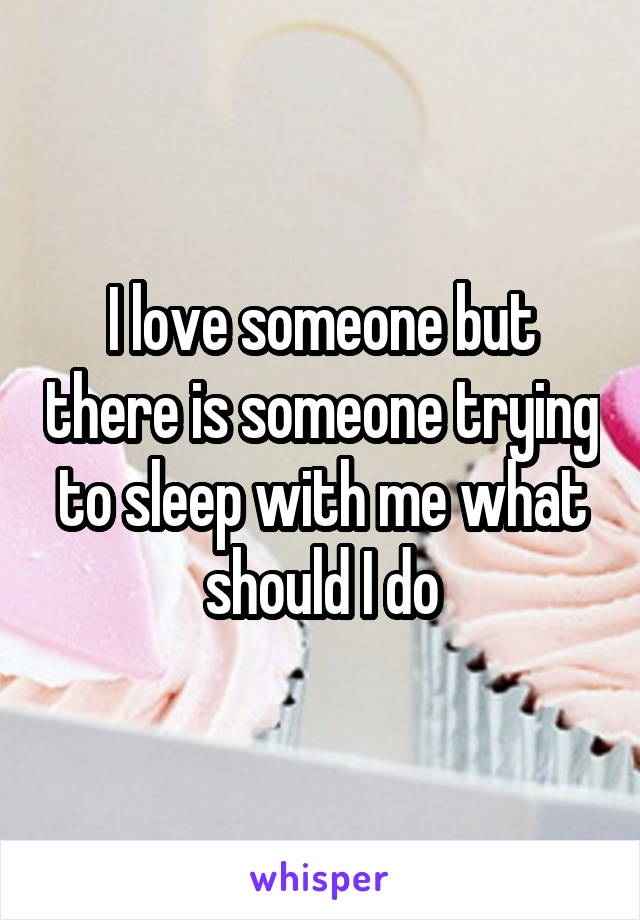 I love someone but there is someone trying to sleep with me what should I do